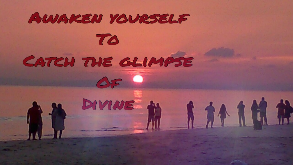 Awaken Yourself To Catch the Glimpse of Divine